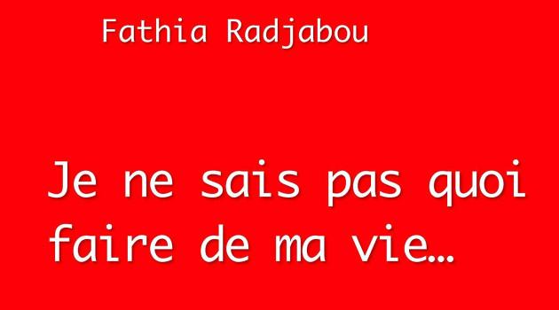 """Fathia RADJABOU raconte """"Je ne sais pas quoi faire de ma vie"""""""